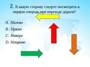 2. В какую сторону следует посмотреть в первую очередь при переходе дороги? Н