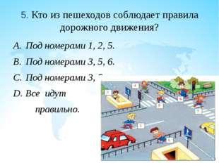 5. Кто из пешеходов соблюдает правила дорожного движения? Под номерами 1, 2,