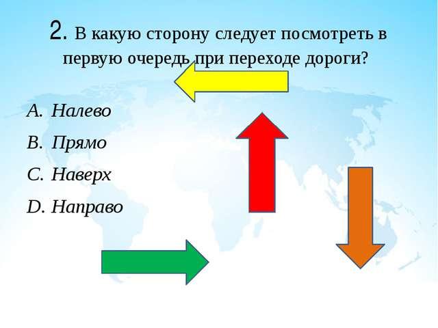 2. В какую сторону следует посмотреть в первую очередь при переходе дороги? Н...