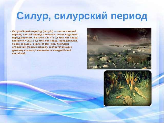 Силур, силурский период Силури́йский пери́од(силу́р)—геологический период,...
