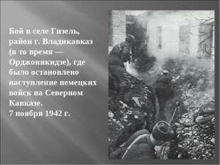Бой в селе Гизель, район г. Владикавказ (в то время — Орджоникидзе), где было