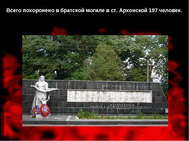 Всего похоронено в братской могиле в ст. Архонской 197 человек.