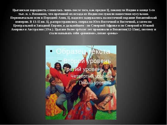 Цыганская народность сложилась лишь после того, как предки Ц. покинули Индию...