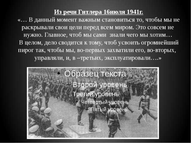 Из речи Гитлера 16июля 1941г. «… В данный момент важным становиться то, чтоб...