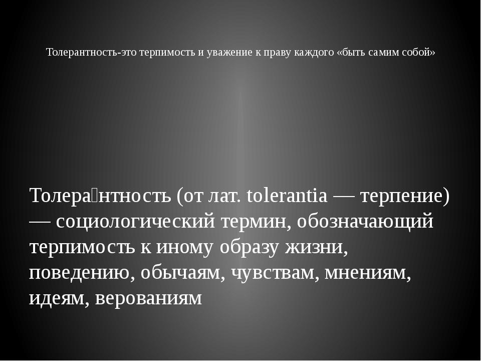 Толерантность-это терпимость и уважение к праву каждого «быть самим собой» Т...