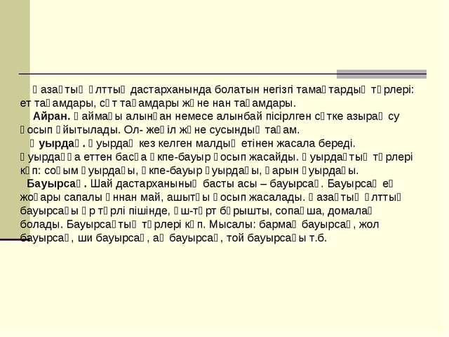 Қазақтың ұлттық дастарханында болатын негізгі тамақтардың түрлері: ет тағамд...