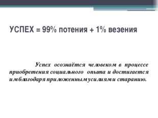 УСПЕХ = 99% потения + 1% везения Успех осознаётся человеком в процессе приобр