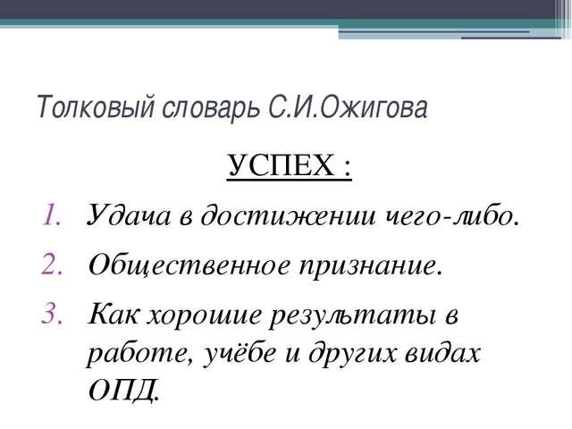 Толковый словарь С.И.Ожигова УСПЕХ : Удача в достижении чего-либо. Общественн...