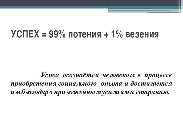 УСПЕХ = 99% потения + 1% везения Успех осознаётся человеком в процессе приобр...