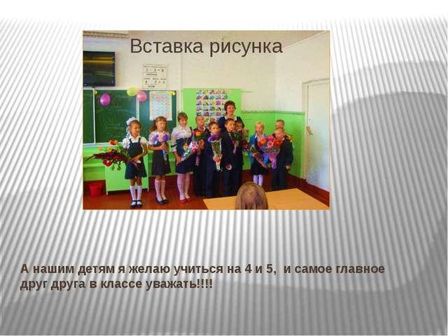 А нашим детям я желаю учиться на 4 и 5, и самое главное друг друга в классе у...