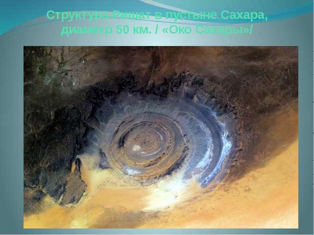 Структура Ришат в пустыне Сахара, диаметр 50 км. / «Око Сахары»/