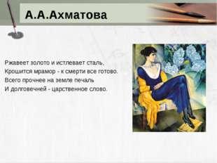 А.А.Ахматова Ржавеет золото и истлевает сталь, Крошится мрамор - к смерти все