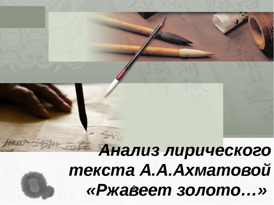 Анализ лирического текста А.А.Ахматовой «Ржавеет золото…» L/O/G/O