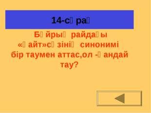 14-сұрақ Бұйрық райдағы «қайт»сөзінің синонимі бір таумен аттас,ол -қандай т