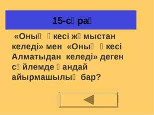 15-сұрақ «Оның әкесі жұмыстан келеді» мен «Оның әкесі Алматыдан келеді» деге