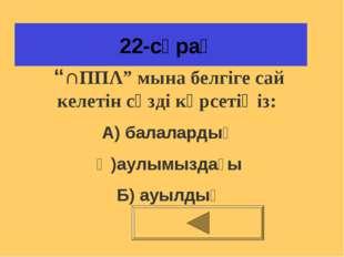 """22-сұрақ """"∩ΠΠΛ"""" мына белгіге сай келетін сөзді көрсетіңіз: А) балалардың Ә)а"""