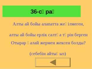 36-сұрақ Алты ай бойы алапатта жеңілмеген, алты ай бойы ерлік салтқа төрін б