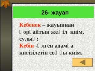 26- жауап Кебенек – жауыннан қорғайтын жеңіл киім, сулық; Кебін -өлген адамғ