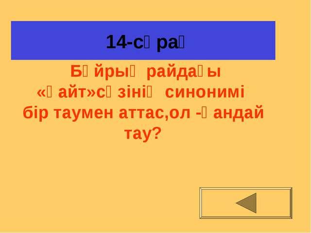 14-сұрақ Бұйрық райдағы «қайт»сөзінің синонимі бір таумен аттас,ол -қандай т...