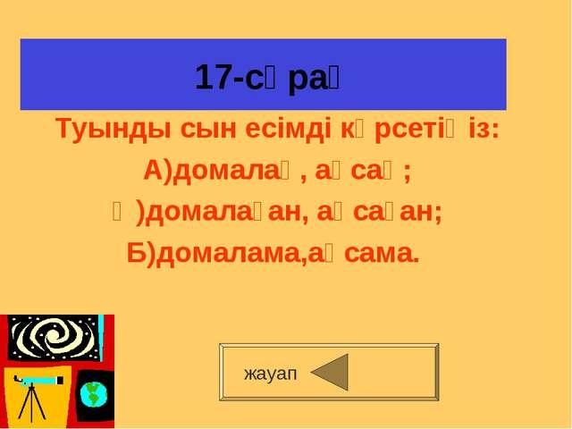 17-сұрақ Туынды сын есімді көрсетіңіз: А)домалақ, ақсақ; Ә)домалаған, ақсаға...