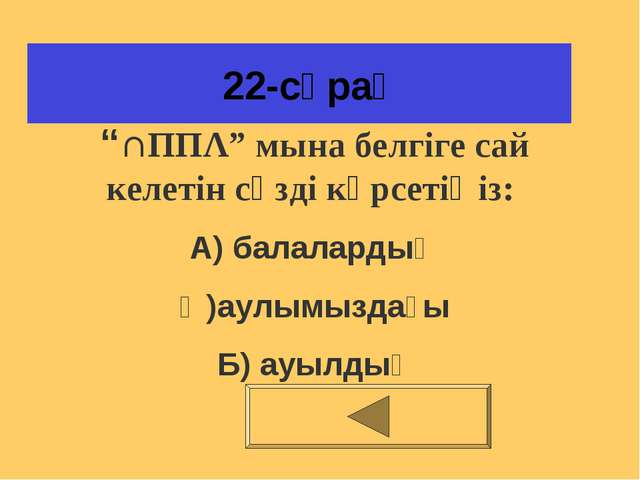 """22-сұрақ """"∩ΠΠΛ"""" мына белгіге сай келетін сөзді көрсетіңіз: А) балалардың Ә)а..."""