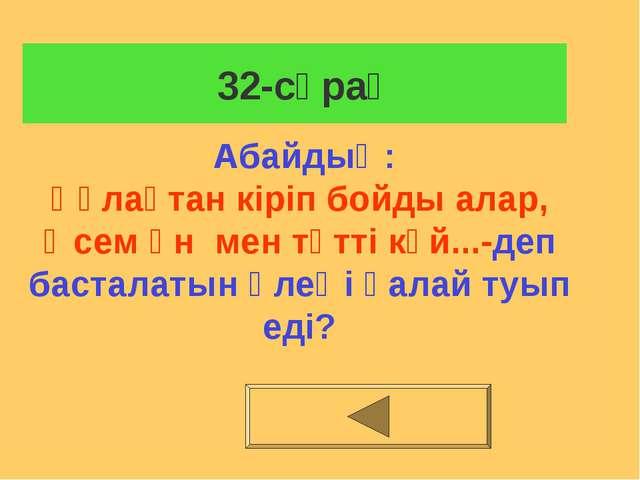 32-сұрақ Абайдың: Құлақтан кіріп бойды алар, Әсем ән мен тәтті күй...-деп ба...