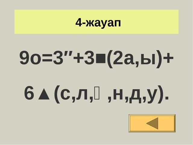 4-жауап 9o=3″+3■(2а,ы)+ 6▲(с,л,қ,н,д,у).