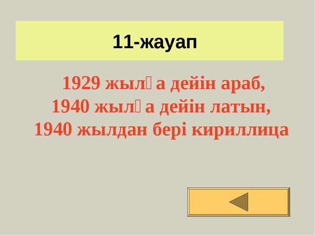 11-жауап 1929 жылға дейін араб, 1940 жылға дейін латын, 1940 жылдан бері кир...