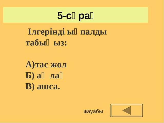 5-сұрақ жауабы Ілгерінді ықпалды табыңыз: А)тас жол Б) ақ лақ В) ашса.