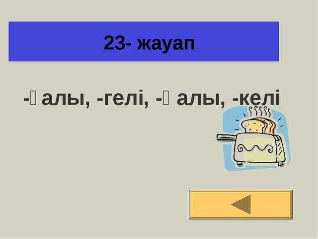 23- жауап -ғалы, -гелі, -қалы, -келі