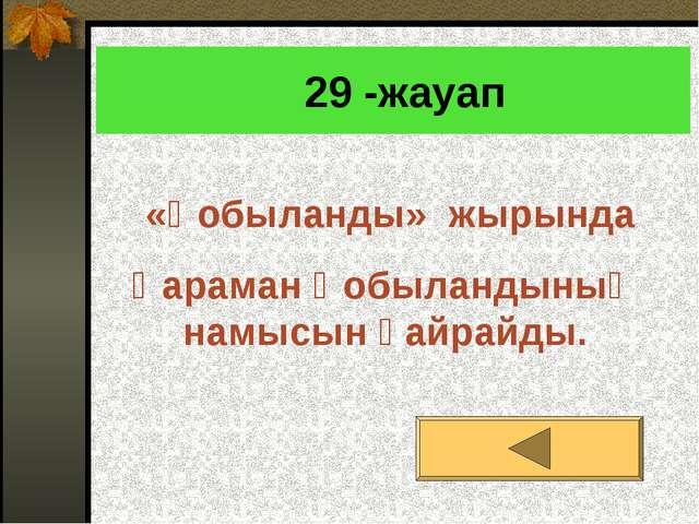 29 -жауап «Қобыланды» жырында Қараман Қобыландының намысын қайрайды.