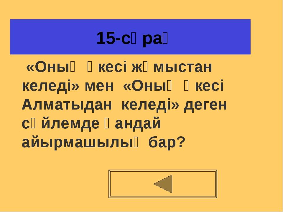 15-сұрақ «Оның әкесі жұмыстан келеді» мен «Оның әкесі Алматыдан келеді» деге...