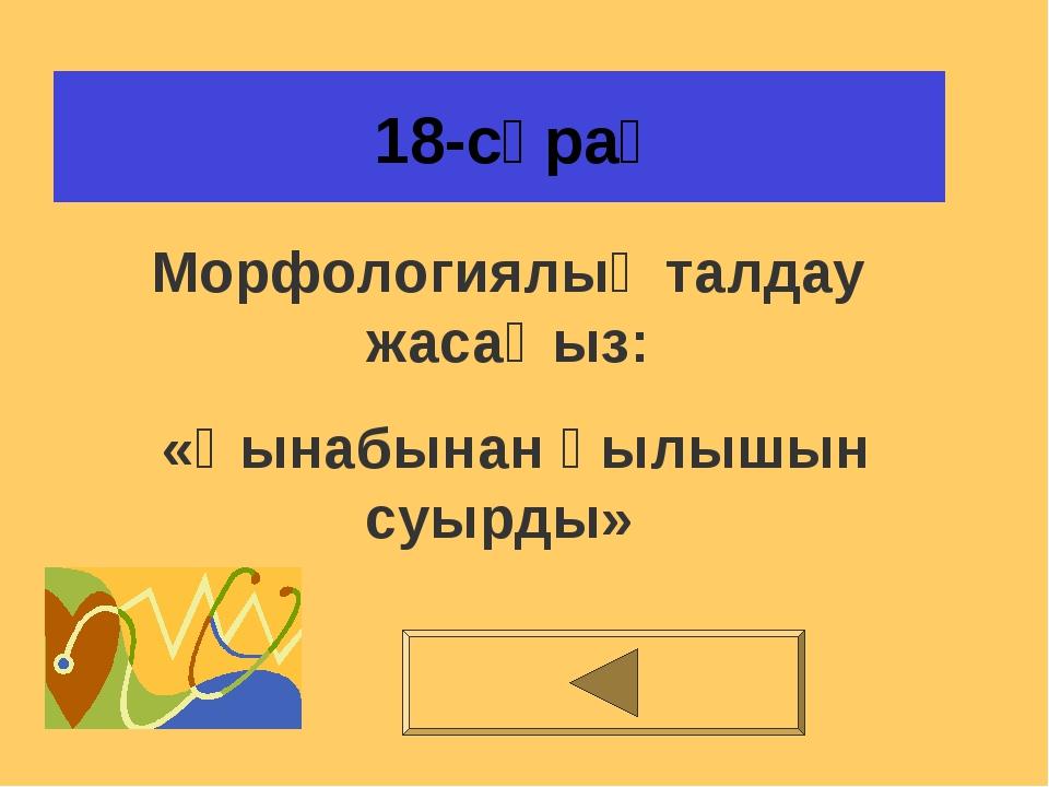 18-сұрақ Морфологиялық талдау жасаңыз: «Қынабынан қылышын суырды»