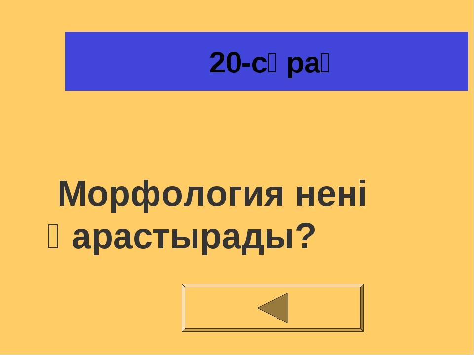 20-сұрақ Морфология нені қарастырады?