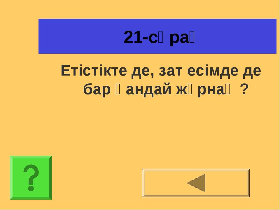 21-сұрақ Етістікте де, зат есімде де бар қандай жұрнақ ?