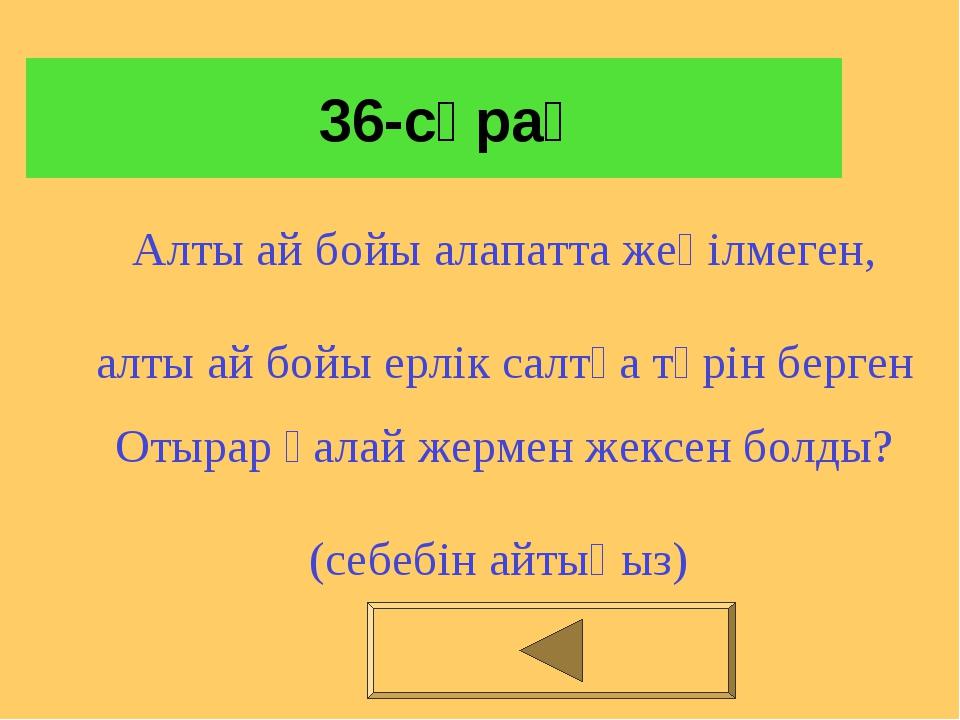 36-сұрақ Алты ай бойы алапатта жеңілмеген, алты ай бойы ерлік салтқа төрін б...