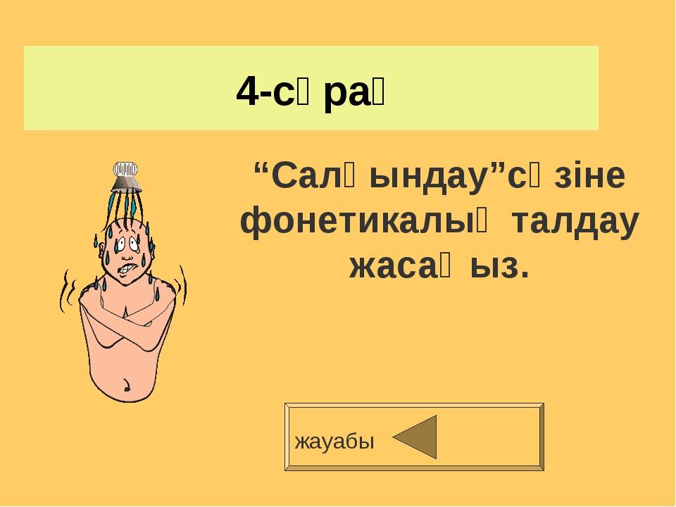 """4-сұрақ жауабы """"Салқындау""""сөзіне фонетикалық талдау жасаңыз."""