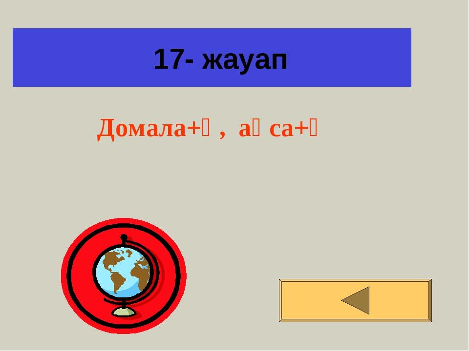 17- жауап Домала+қ, ақса+қ