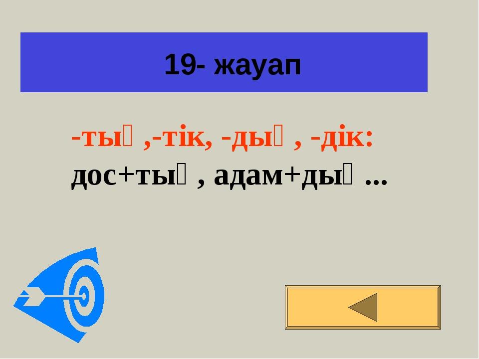 19- жауап -тық,-тік, -дық, -дік: дос+тық, адам+дық...