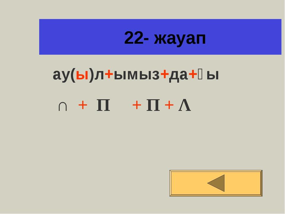22- жауап ау(ы)л+ымыз+да+ғы ∩ + Π + Π + Λ