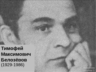 Тимофей Максимович Белозёров (1929-1986) Выполнила: Леушина О.