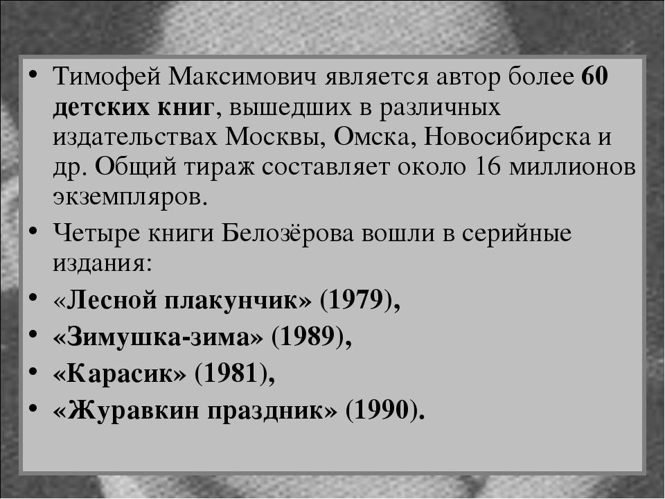 Тимофей Максимович является автор более 60 детских книг, вышедших в различных...