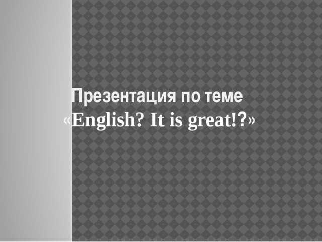 Презентация по теме «English? It is great!?»