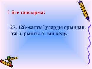 Үйге тапсырма: 127, 128-жаттығуларды орындап, тақырыпты оқып келу.
