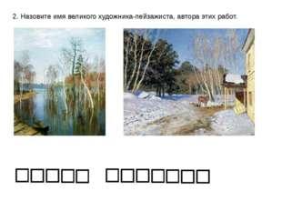 2. Назовите имя великого художника-пейзажиста, автора этих работ.