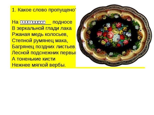 Какое слово пропущено? На ___________ подносе В зеркальной глади лака Ржаная...