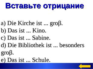 Вставьте отрицание a) Die Kirche ist ... groβ. b) Das ist ... Kino. c) Das i