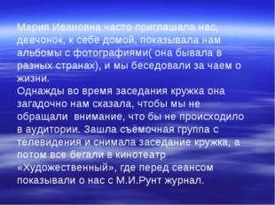 Мария Ивановна часто приглашала нас, девчонок, к себе домой, показывала нам а