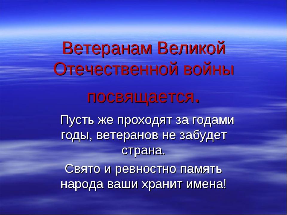 Ветеранам Великой Отечественной войны посвящается. Пусть же проходят за годам...
