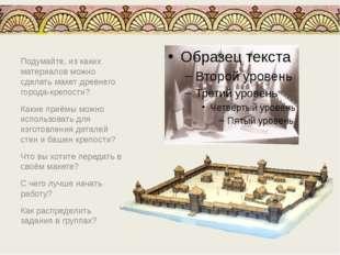 Подумайте, из каких материалов можно сделать макет древнего города-крепости?